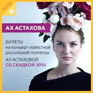 Проведите время с друзьями! Билеты на концерт известной российской поэтессы Ах Астаховой со скидкой 30%!